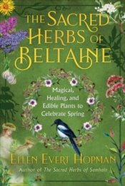 Sacred Herbs of Beltaine : Magical, Healing, and Edible Plants to Celebrate Spring - Hopman, Ellen Evert
