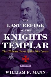 Last Refuge of the Knights Templar : The Ultimate Secret of the Pike Letters - Mann, William F.