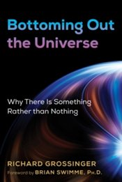 Bottoming Out the Universe : Why There Is Something Rather than Nothing - Grossinger, Richard