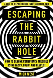 Escaping the Rabbit Hole : How to Debunk Conspiracy Theories Using Facts, Logic, and Respect - West, Mick
