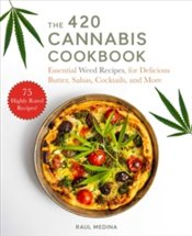 420 Cannabis Cookbook : Essential Weed Recipes for Delicious Butter, Salsas, Cocktails, and More - Medina, Raul