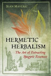 Hermetic Herbalism : The Art of Extracting Spagyric Essences - Maveric, Jean