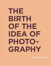 Birth of the Idea of Photography  - Brunet, François