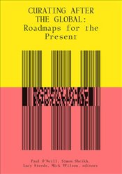 Curating After the Global : Roadmaps for the Present  - ONeill, Paul
