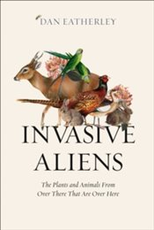 Invasive Aliens : The Plants and Animals from Over There That are Over Here - Eatherley, Dan