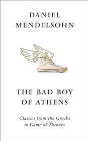 Bad Boy of Athens : Classics from the Greeks to Game of Thrones - Mendelsohn, Daniel
