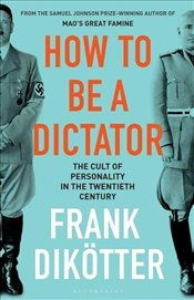 How to Be a Dictator : The Cult of Personality in the Twentieth Century - Dikötter, Frank