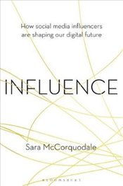 Influence : How Social Media Influencers are Shaping Our Digital Future - McCorquodale, Sara
