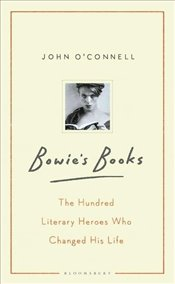 Bowies Books : The Hundred Literary Heroes Who Changed His Life - OConnell, John