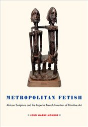 Metropolitan Fetish : African Sculpture and The Imperial French Invention of Primitive Art - Monroe, John Warne