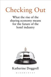 Checking Out : What The Rise of the Sharing Economy Means for the Future of the Hotel Industry - Doggrell, Katherine