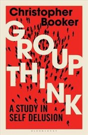 Groupthink : A Study in Self Delusion - Booker, Christopher