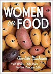 Women On Food : Charlotte Druckman And 115  Writers, Chefs, Critics, Television Stars, And Eaters - Druckman, Charlotte
