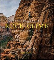 Fifty Places To Rock Climb Before You Die: Rock Climbing Experts Share The Worlds Greatest Destinat - Santella, Chris