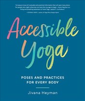 Accessible Yoga : Poses and Practices for Every Body - Heyman, Jivana