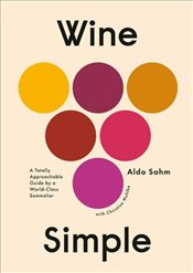 Wine Simple : A Totally Approachable Guide from A World Class Sommelier - Sohm, Aldo
