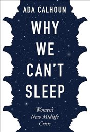 Why We Cant Sleep : Womens New Midlife Crisis - Calhoun, Ada