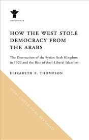 How the West Stole Democracy from the Arabs - Thompson, Elizabeth F.