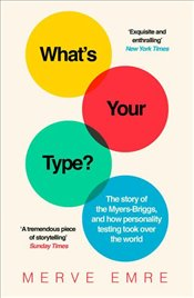 What'S Your Type? : The Story of the Myers Briggs and How Personality Testing Took Over the World - Emre, Merve