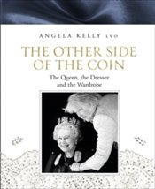 Other Side of the Coin : The Queen, the Dresser and the Wardrobe - Kelly, Angela