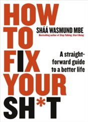 How To Fix Your Sh*T : A Straightforward Guide To A Better Life - Wasmund, Shaa