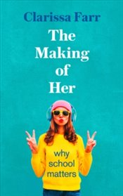 Making of Her : Why School Matters - Farr, Clarissa