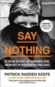Say Nothing : A True Story of Murder and Memory in Northern Ireland - Keefe, Patrick Radden