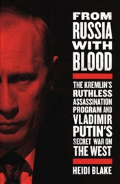 From Russia With Blood: The Kremlins Ruthless Assassination Program And Vladimir Putins Secret War - Blake, Heidi