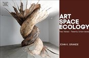 Art Space Ecology : Two Views-Twenty Interviews - Grande, John K.