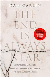 End is Always Near : Apocalyptic Moments from the Bronze Age Collapse to Nuclear Near Misses - Carlin, Dan