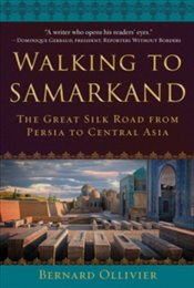 Walking To Samarkand : The Great Silk Road From Persia To Central Asia - Ollivier, Bernard