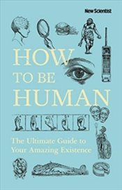 How To Be Human : The Ultimate Guide To Your Amazing Existence - New Scientist