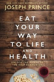 Eat Your Way To Life And Health : Unlock The Power of The Holy Communion - Prince, Joseph