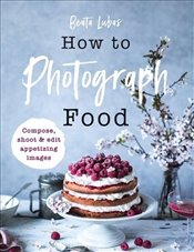 How To Photograph Food - Lubas, Beata