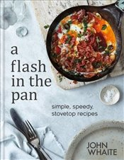 Flash in the Pan : Simple Speedy Stovetop Recipes - Whaite, John