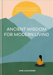 Ancient Wisdom for Modern Living  - Alexander, Jane