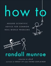 How To : Absurd Scientific Advice for Common Real-World Problems - Munroe, Randall