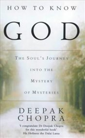 HOW TO KNOW GOD : THE SOULS JOURNEY INTO THE MYSTERY OF MYSTERIES - Chopra, Deepak