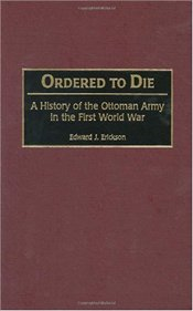 Ordered to Die : History of the Ottoman Army in the First World War  - Erickson, Edward J.
