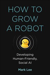 How To Grow A Robot : Developing Human Friendly, Social AI  - Lee, Mark H.