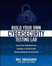 Build Your Own Cybersecurity Testing Lab : Low-Cost Solutions for Testing in Virtual and Cloud-Based - Messier, Ric