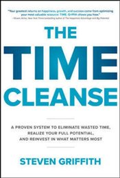 Time Cleanse : A Proven System to Eliminate Wasted Time Realize Your Full Potential and Reinvest i - Griffith, Steven