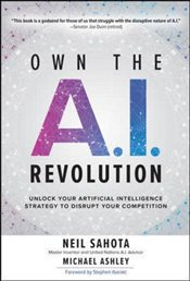 Own The A.I. Revolution : Unlock Your Artificial Intelligence Strategy to Disrupt Your Competition - Ashley, Michael