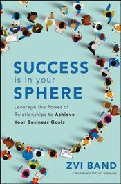 Success Is in Your Sphere : Leverage The Power of Relationships to Achieve Your Business Goals - Band, Zvi