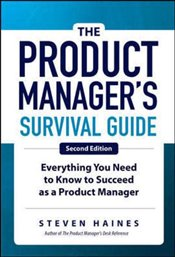 Product Managers Survival Guide : Everything You Need to Know to Succeed as a Product Manager - Haines, Steven