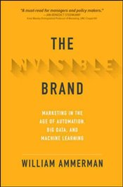Invisible Brand : Marketing in the Age of Automation Big Data and Machine Learning - Ammerman, William