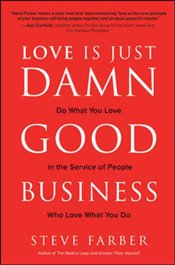 Love Is Just Damn Good Business : Do What You Love in the Service of People Who Love What You Do - Farber, Steve