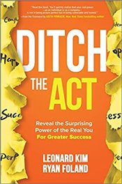 Ditch the Act : Reveal the Surprising Power of the Real You For Greater Success - Kim, Leonard