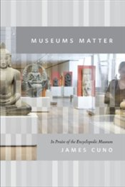 Museums Matter : In Praise Of The Encyclopedic Museum - Cuno, James