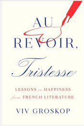 Au Revoir, Tristesse : Lessons In Happiness From French Literature - Groskop, Viv